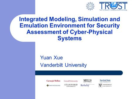 Yuan Xue Vanderbilt University Integrated Modeling, Simulation and Emulation Environment for Security Assessment of Cyber-Physical Systems.