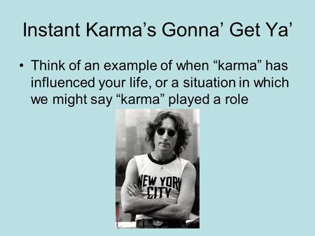 "Instant Karma's Gonna' Get Ya' Think of an example of when ""karma"" has influenced your life, or a situation in which we might say ""karma"" played a role."