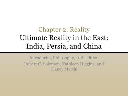 Chapter 2: Reality Ultimate Reality in the East: India, Persia, and China Introducing Philosophy, 10th edition Robert C. Solomon, Kathleen Higgins, and.