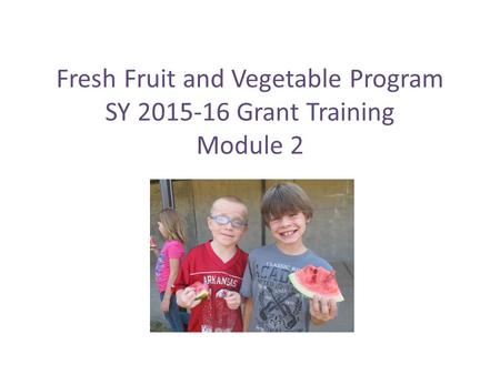 Fresh Fruit and Vegetable Program SY 2015-16 Grant Training Module 2.