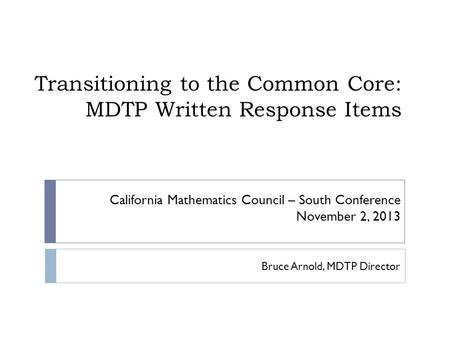 Transitioning to the Common Core: MDTP Written Response Items Bruce Arnold, MDTP Director California Mathematics Council – South Conference November 2,