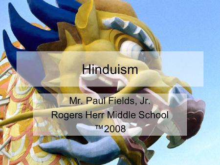Hinduism Mr. Paul Fields, Jr. Rogers Herr Middle School ™2008.