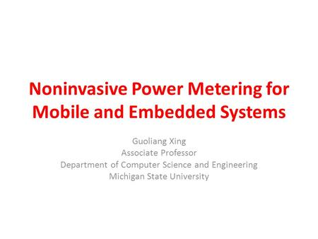 Noninvasive Power Metering for Mobile and Embedded Systems Guoliang Xing Associate Professor Department of Computer Science and Engineering Michigan State.