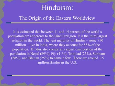 Hinduism: The Origin of the Eastern Worldview It is estimated that between 11 and 14 percent of the world's population are adherents to the Hindu religion.