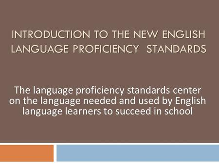 INTRODUCTION TO THE NEW ENGLISH LANGUAGE PROFICIENCY STANDARDS The language proficiency standards center on the language needed and used by English language.
