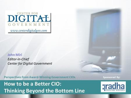 Perspectives from Award-Winning Government CIOs How to be a Better CIO: Thinking Beyond the Bottom Line John Miri Editor-in-Chief Center for Digital Government.