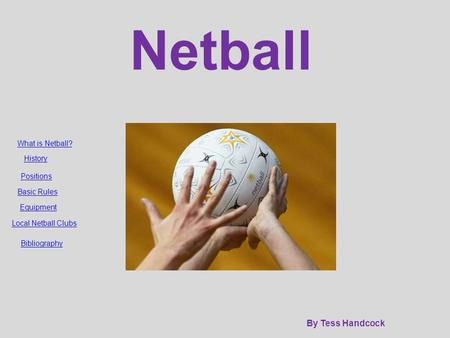 Netball By Tess Handcock What is Netball? History Positions Basic Rules Equipment Local Netball Clubs Bibliography.