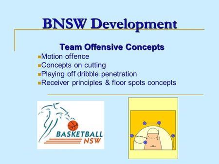 BNSW Development Team Offensive Concepts Motion offence Concepts on cutting Playing off dribble penetration Receiver principles & floor spots concepts.