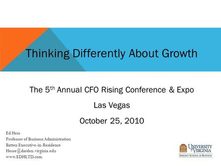 Thinking Differently About Growth The 5 th Annual CFO Rising Conference & Expo Las Vegas October 25, 2010 Ed Hess Professor of Business Administration.