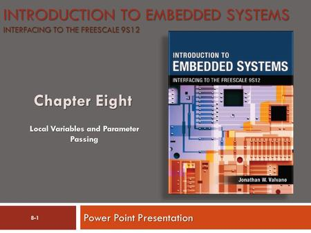 INTRODUCTION TO EMBEDDED SYSTEMS INTERFACING TO THE FREESCALE 9S12 Power Point Presentation Local Variables and Parameter Passing 8-1.