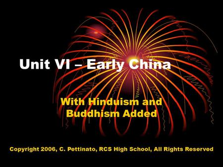 Unit VI – Early China With Hinduism and Buddhism Added Copyright 2006, C. Pettinato, RCS High School, All Rights Reserved.