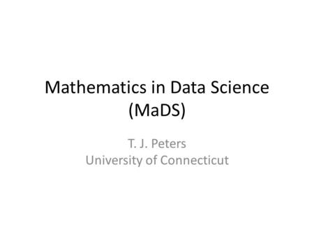 Mathematics in Data Science (MaDS) T. J. Peters University of Connecticut.