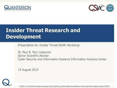 CSIAC is a DoD Information Analysis Center (IAC) sponsored by the Defense Technical Information Center (DTIC) Presentation to: Insider Threat SOAR Workshop.