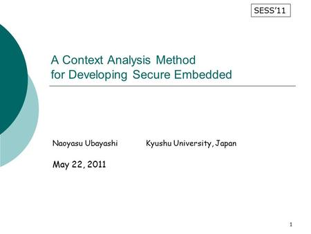 1 A Context Analysis Method for Developing Secure Embedded Naoyasu UbayashiKyushu University, Japan May 22, 2011 SESS'11.