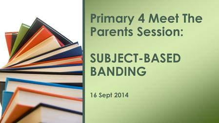 Primary 4 Meet The Parents Session: SUBJECT-BASED BANDING 16 Sept 2014.