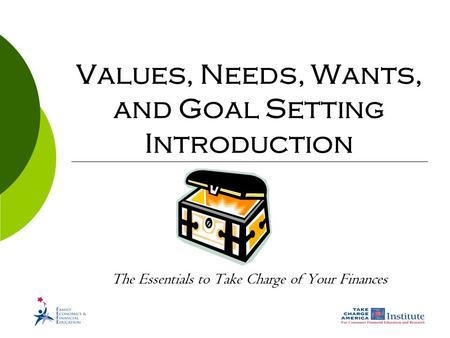 Values, Needs, Wants, and Goal Setting Introduction The Essentials to Take Charge of Your Finances.