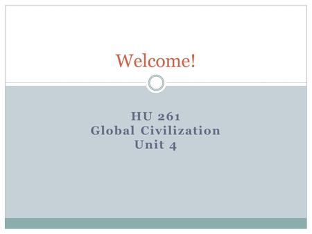 HU 261 Global Civilization Unit 4 Welcome!. The World in 2012…… What's on your mind?