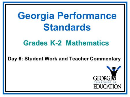 Georgia Performance Standards Day 6: Student Work and Teacher Commentary Grades K-2 Mathematics.