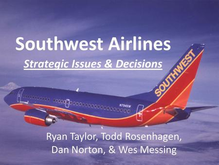 Southwest Airlines Strategic Issues & Decisions Ryan Taylor, Todd Rosenhagen, Dan Norton, & Wes Messing.