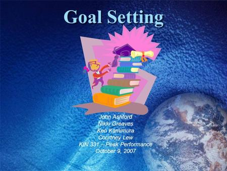 Goal Setting John Ashford Nikki Greaves Ken Kamimura Courtney Lew KIN 331 – Peak Performance October 9, 2007.