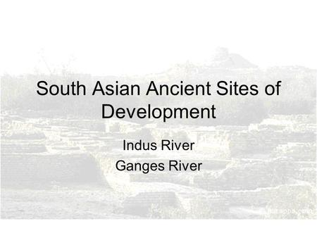 South Asian Ancient Sites of Development Indus River Ganges River.