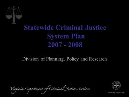 1 Statewide Criminal Justice System Plan 2007 - 2008 Division of Planning, Policy and Research.
