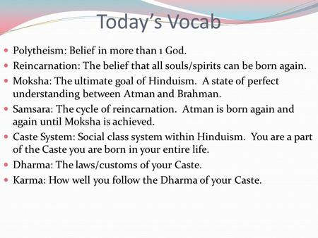 Today's Vocab Polytheism: Belief in more than 1 God. Reincarnation: The belief that all souls/spirits can be born again. Moksha: The ultimate goal of Hinduism.