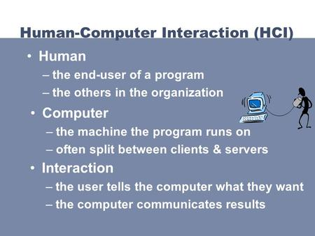 Computer –the machine the program runs on –often split between clients & servers Human-Computer Interaction (HCI) Human –the end-user of a program –the.
