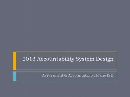 2013 Accountability System Design Assessment & Accountability, Plano ISD.