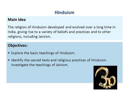 Objectives: Explore the basic teachings of Hinduism. Identify the sacred texts and religious practices of Hinduism. Investigate the teachings of Jainism.