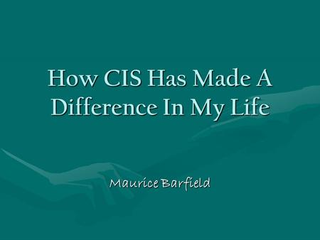 How CIS Has Made A Difference In My Life Maurice Barfield.