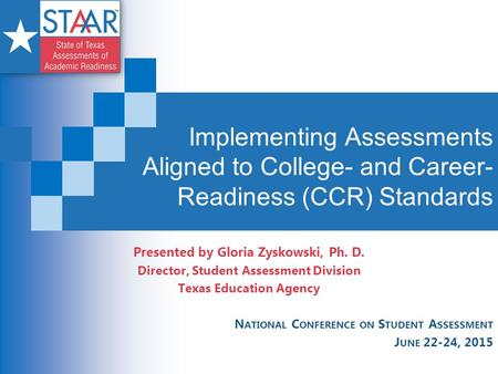 Implementing Assessments Aligned to College- and Career- Readiness (CCR) Standards Presented by Gloria Zyskowski, Ph. D. Director, Student Assessment Division.