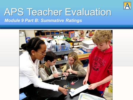 APS Teacher Evaluation Module 9 Part B: Summative Ratings.