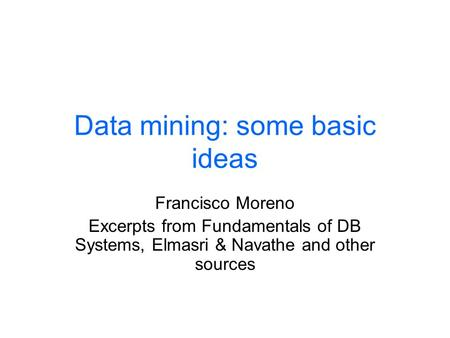 Data mining: some basic ideas Francisco Moreno Excerpts from Fundamentals of DB Systems, Elmasri & Navathe and other sources.