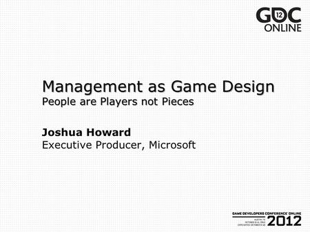 Management as Game Design People are Players not Pieces Management as Game Design People are Players not Pieces Joshua Howard Executive Producer, Microsoft.