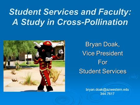 Student Services and Faculty: A Study in Cross-Pollination Bryan Doak, Vice President For Student Services 344.7617.