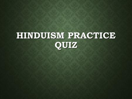 HINDUISM PRACTICE QUIZ. HINDUISM HISTORY The Vedic people who spoke Sanskrit and came to dominate the Indus Valley called themselves … 1.Conquerors 2.Norsemen.