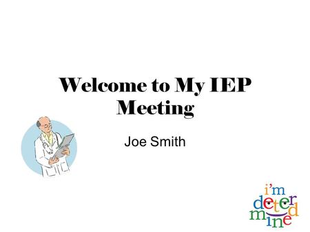 Welcome to My IEP Meeting Joe Smith. Invited Guests Robert Smith, Dad Connie Smith, Mom Ms. Beamer Ms. Rust Ms. Murden Mr. Stanley.