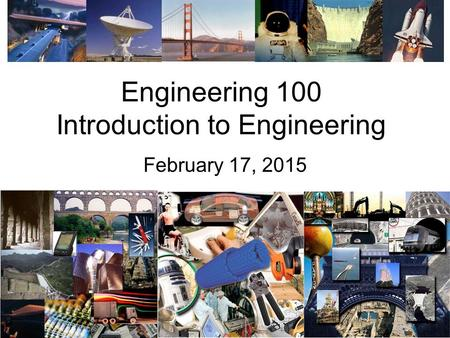 Engineering 100 Introduction to Engineering February 17, 2015.