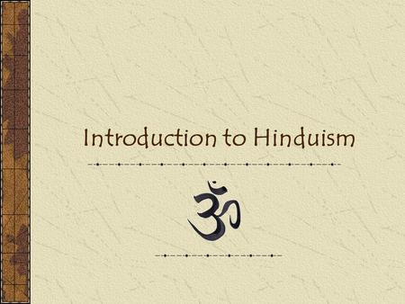 "Introduction to Hinduism. Background - Hinduism The oldest of the five major religions Approximately 800 million followers ""OM"" – the Pravnava, most powerful."