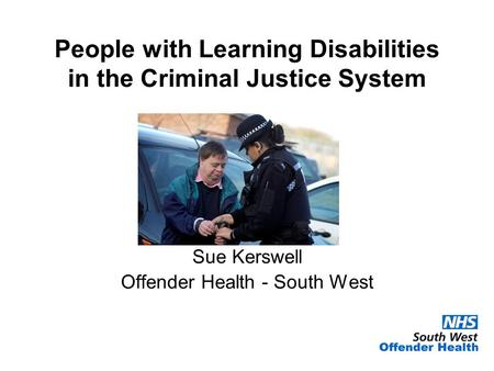 People with Learning Disabilities in the Criminal Justice System Sue Kerswell Offender Health - South West.