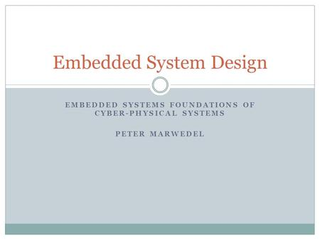 EMBEDDED SYSTEMS FOUNDATIONS OF CYBER-PHYSICAL SYSTEMS PETER MARWEDEL Embedded System Design.