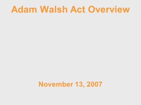 Adam Walsh Act Overview November 13, 2007. Adam Walsh Child Protection and Safety Act of 2006 Possible Implications to Iowa Law.