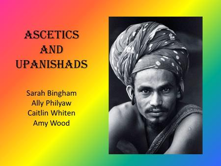 Ascetics and Upanishads Sarah Bingham Ally Philyaw Caitlin Whiten Amy Wood.