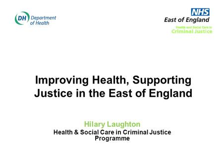 Improving Health, Supporting Justice in the East of England Hilary Laughton Health & Social Care in Criminal Justice Programme.