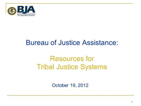 1 1 Bureau of Justice Assistance: Resources for Tribal Justice Systems October 19, 2012.
