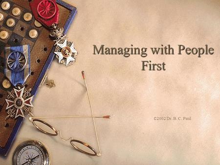 "Managing with People First ©2002 Dr. B. C. Paul. Your Team Comes First  ""The reason an organization exists in the first place is to serve the needs of."
