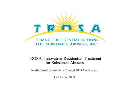TROSA: Innovative Residential Treatment for Substance Abusers North Carolina Providers Council 2009 Conference October 6, 2009.