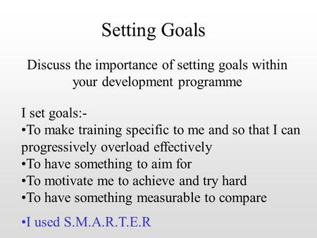 Setting Goals Discuss the importance of setting goals within your development programme I set goals:- To make training specific to me and so that I can.