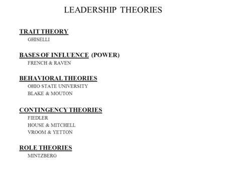LEADERSHIP THEORIES TRAIT THEORY GHISELLI BASES OF INFLUENCE (<strong>POWER</strong>) FRENCH & RAVEN BEHAVIORAL THEORIES OHIO STATE UNIVERSITY BLAKE & MOUTON CONTINGENCY.